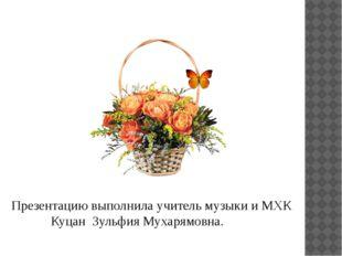 Презентацию выполнила учитель музыки и МХК Куцан Зульфия Мухарямовна.