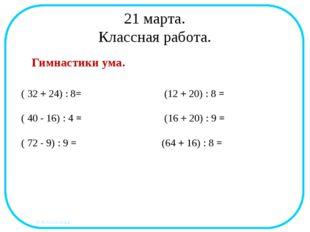 21 марта. Классная работа. Гимнастики ума. ( 32 + 24) : 8= (12 + 20) : 8 = (