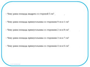 – Чему равна площадь квадрата со стороной 5 см? (25 кв. см.) – Чему равна пло
