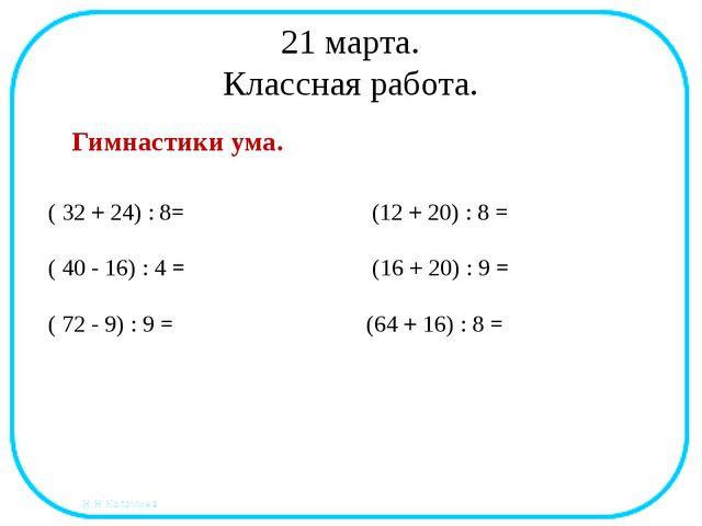 21 марта. Классная работа. Гимнастики ума. ( 32 + 24) : 8= (12 + 20) : 8 = (...