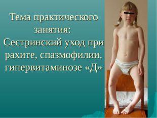 Тема практического занятия: Сестринский уход при рахите, спазмофилии, гиперви