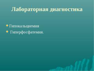 Лабораторная диагностика Гипокальциемия Гиперфосфатемия.