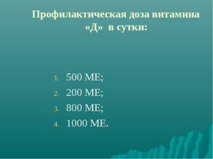 Профилактическая доза витамина «Д» в сутки: 500 МЕ; 200 МЕ; 800 МЕ; 1000 МЕ.