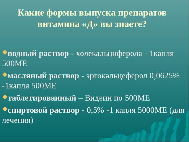 Какие формы выпуска препаратов витамина «Д» вы знаете? водный раствор - холек...