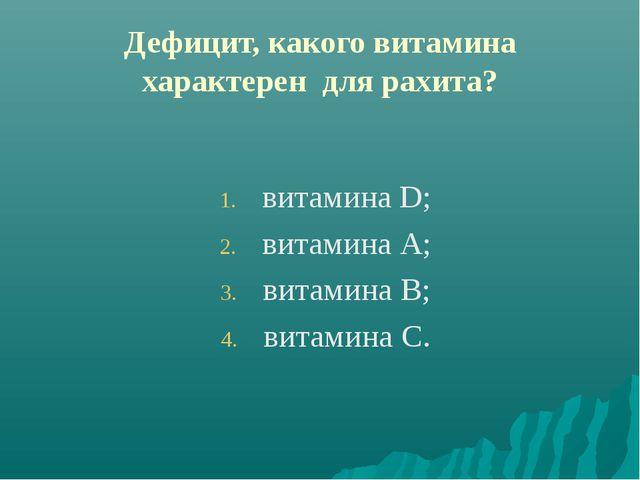 Дефицит, какого витамина характерен для рахита? витамина D; витамина А; витам...