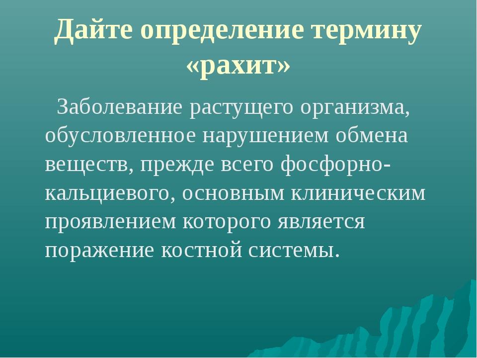 Дайте определение термину «рахит» Заболевание растущего организма, обусловлен...