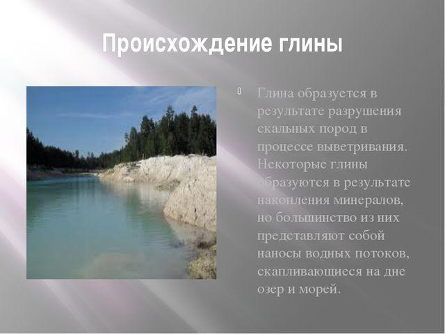 Происхождение глины Глина образуется в результате разрушения скальных пород в...