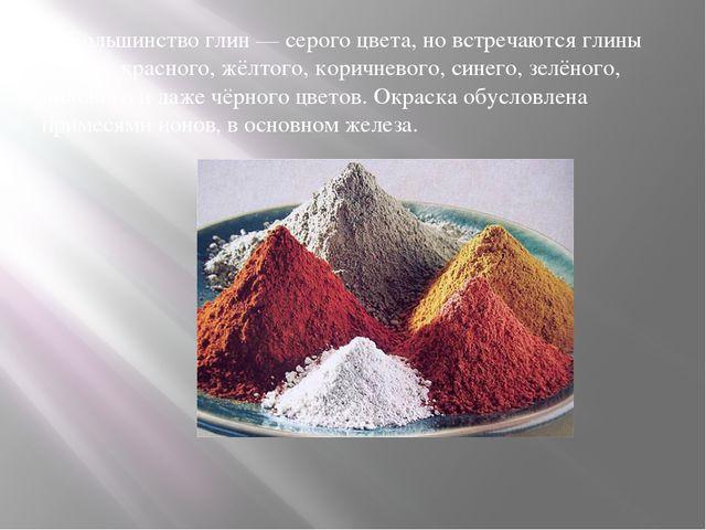 Большинство глин— серого цвета, но встречаются глины белого, красного, жёлт...