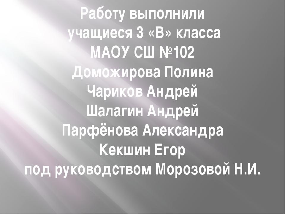 Работу выполнили учащиеся 3 «В» класса МАОУ СШ №102 Доможирова Полина Чариков...