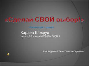 Караев Шохрух ученик 5-А класса МКС(К)ОУ С(К)ОШ Руководитель: Гень Татьяна Се