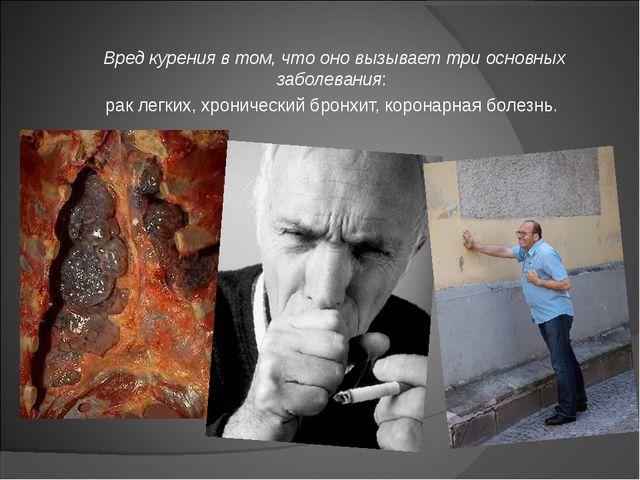 Вред курения в том, что оно вызывает три основных заболевания: рак легких, хр...
