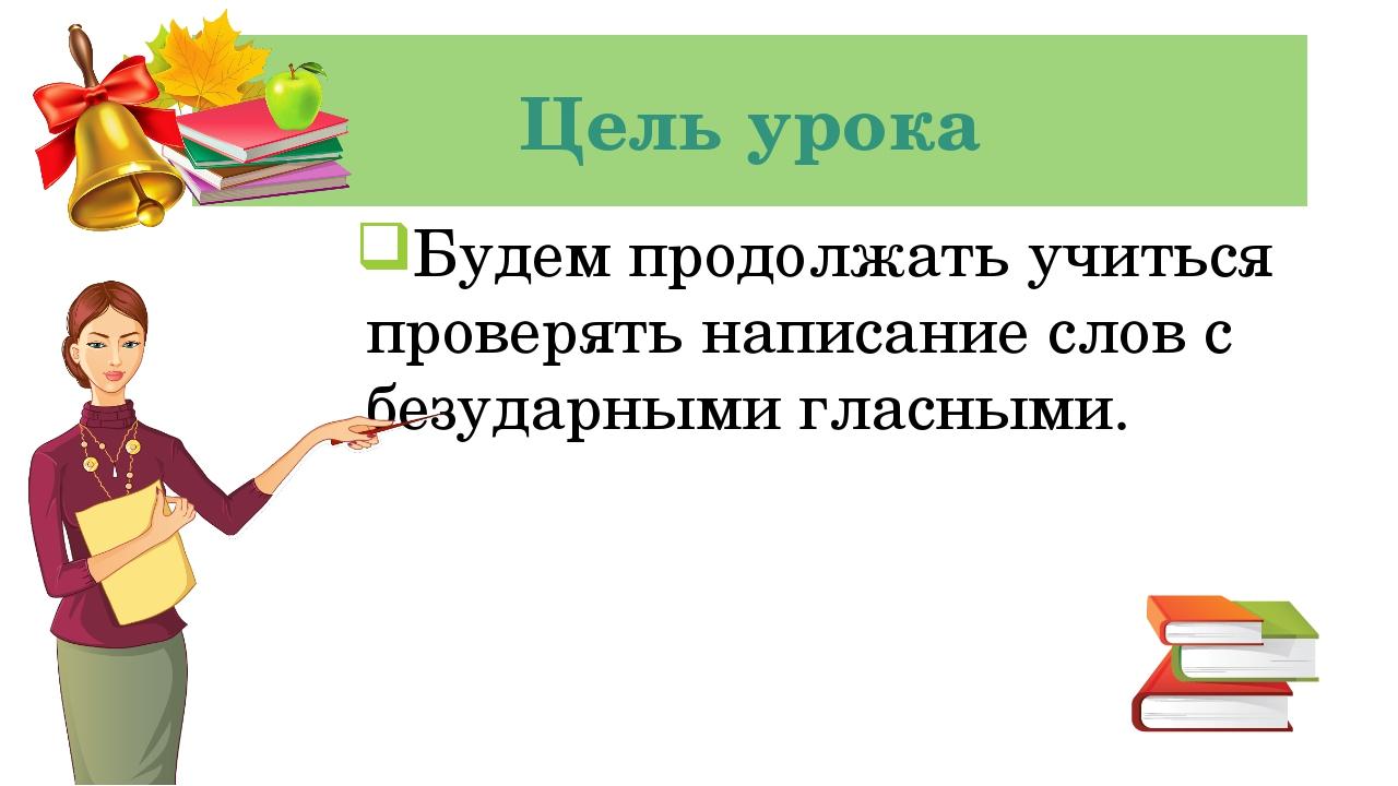 Цель урока Будем продолжать учиться проверять написание слов с безударными гл...