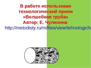 В работе использован технологический прием «Волшебная труба» Автор: Е. Чулихи