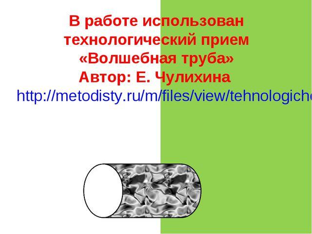 В работе использован технологический прием «Волшебная труба» Автор: Е. Чулихи...