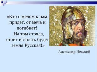 «Кто с мечом к нам придет, от меча и погибнет! На том стояла, стоит и стоять
