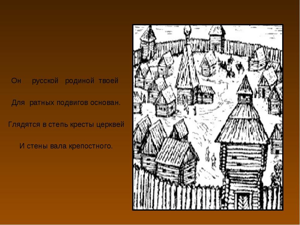 Он русской родиной твоей Для ратных подвигов основан. Глядятся в степь крест...