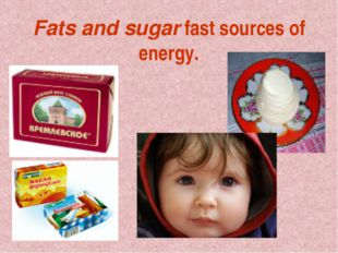 Fats and sugar fast sources of energy.