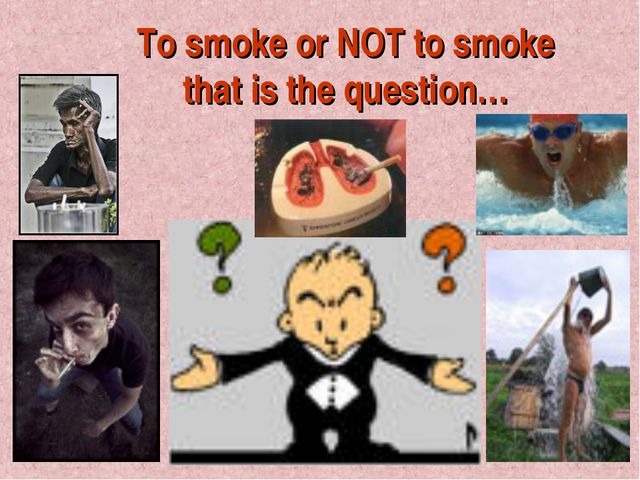 To smoke or NOT to smoke that is the question…