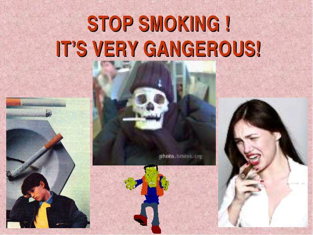 STOP SMOKING ! IT'S VERY GANGEROUS!