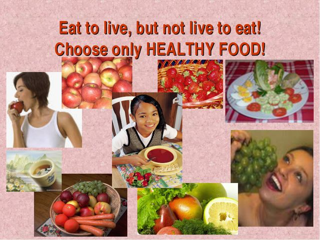 Eat to live, but not live to eat! Choose only HEALTHY FOOD!