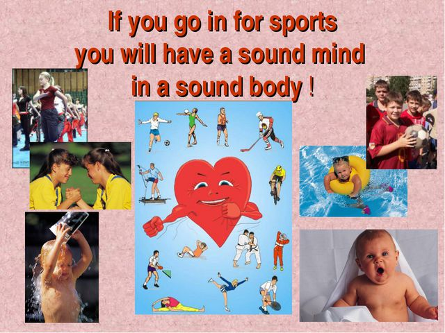 If you go in for sports you will have a sound mind in a sound body !