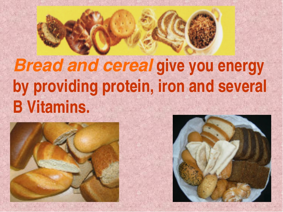 Bread and cereal give you energy by providing protein, iron and several B Vit...
