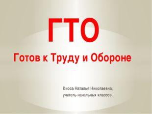 Киоса Наталья Николаевна, учитель начальных классов. ГТО Готов к Труду и Обо