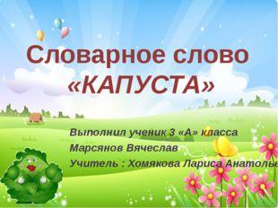 Словарное слово «КАПУСТА» Выполнил ученик 3 «А» класса Марсянов Вячеслав Учит