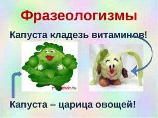 Фразеологизмы Капуста кладезь витаминов! Капуста – царица овощей!