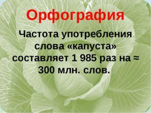 Орфография Частота употребления слова «капуста» составляет 1 985 раз на ≈ 300