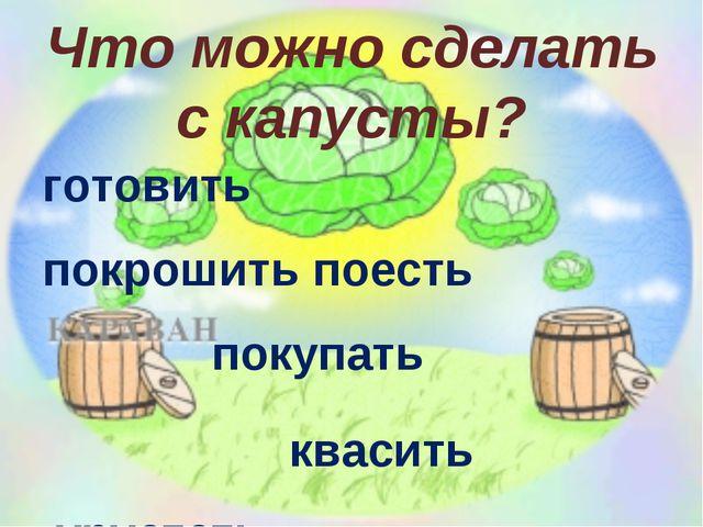 Что можно сделать с капусты? готовить покрошить поесть покупать квасить хруст...