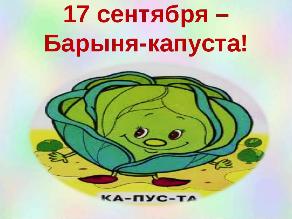 17 сентября – Барыня-капуста!