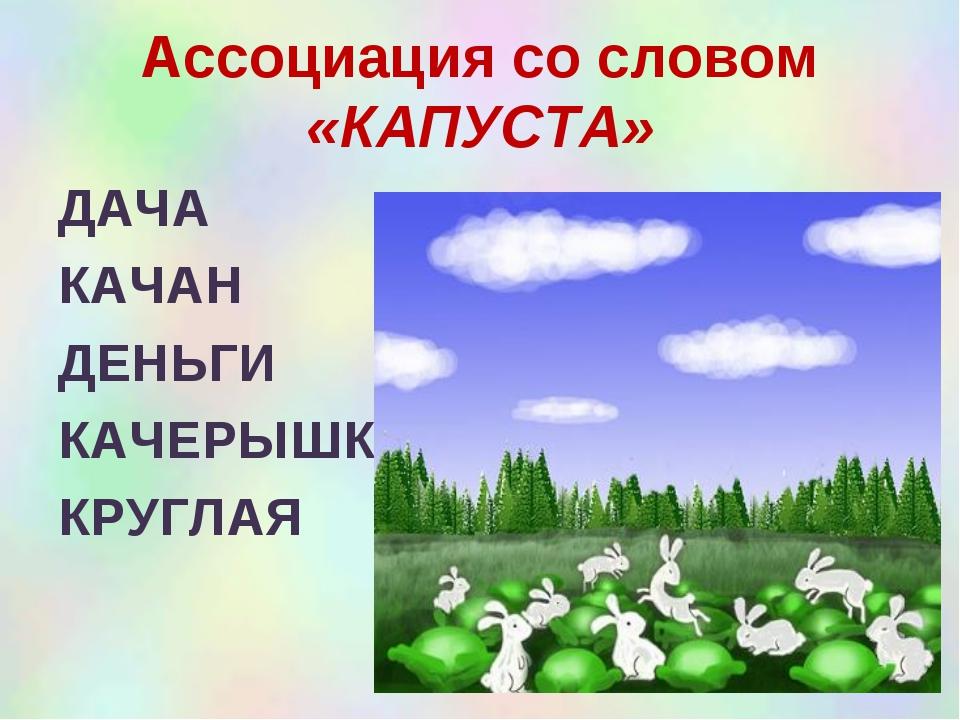 Ассоциация со словом «КАПУСТА» ДАЧА КАЧАН ДЕНЬГИ КАЧЕРЫШКА КРУГЛАЯ