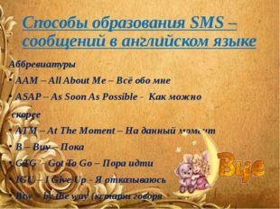 Способы образования SMS – сообщений в английском языке Аббревиатуры AAM – All