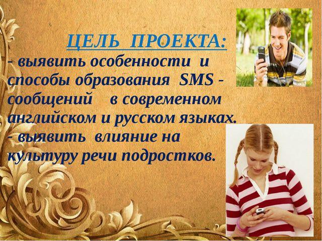 ЦЕЛЬ ПРОЕКТА: - выявить особенности и способы образования SMS - сообщений в...