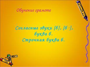 Обучение грамоте Согласные звуки [б], [б ,], буква б. Строчная буква б.