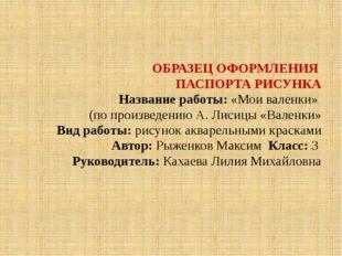 ОБРАЗЕЦ ОФОРМЛЕНИЯ ПАСПОРТА РИСУНКА Название работы: «Мои валенки» (по произ