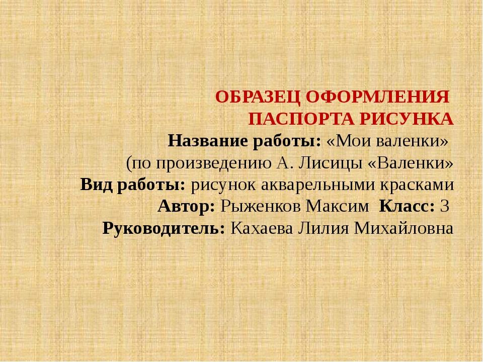 ОБРАЗЕЦ ОФОРМЛЕНИЯ ПАСПОРТА РИСУНКА Название работы: «Мои валенки» (по произ...