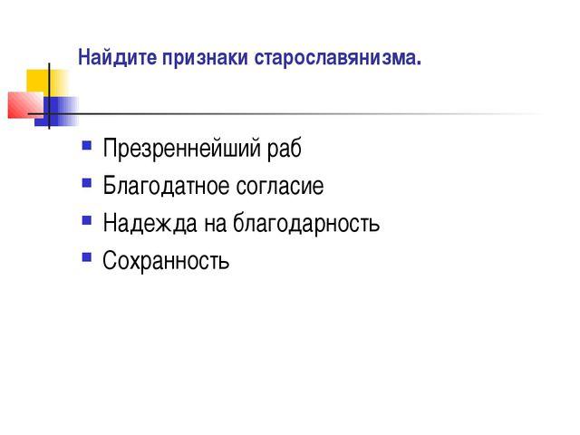 Найдите признаки старославянизма. Презреннейший раб Благодатное согласие Наде...