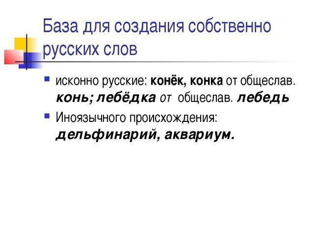 База для создания собственно русских слов исконно русские: конёк, конка от об...