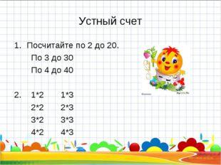 Устный счет Посчитайте по 2 до 20. По 3 до 30 По 4 до 40 2. 1*2 1*3 2*2 2*3 3