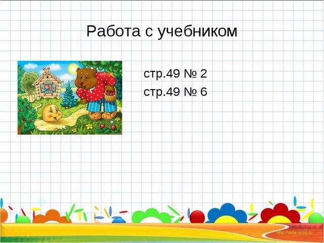 Работа с учебником стр.49 № 2 стр.49 № 6 *