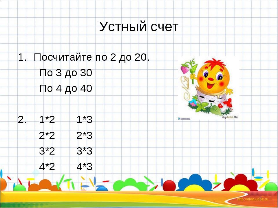 Устный счет Посчитайте по 2 до 20. По 3 до 30 По 4 до 40 2. 1*2 1*3 2*2 2*3 3...
