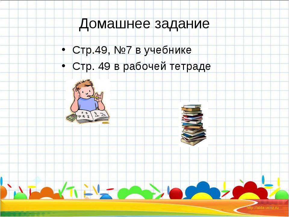 Домашнее задание Стр.49, №7 в учебнике Стр. 49 в рабочей тетраде *