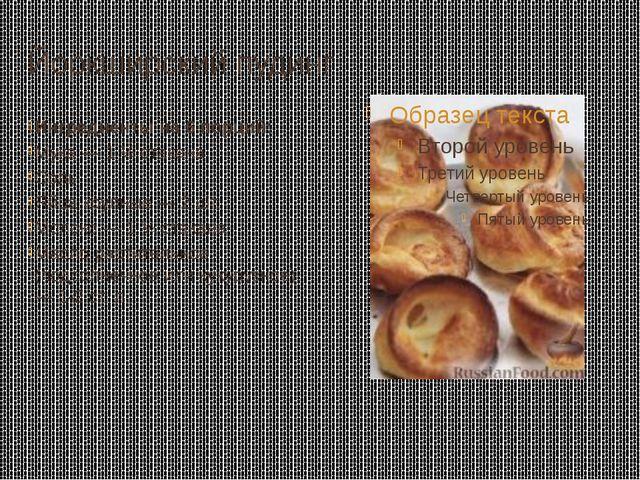 Йоркширский пудинг Ингредиенты на 6 порций: Мука — 1 ¼ стакана Соль Яйца круп...
