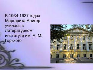 В 1934-1937 годах Маргарита Алигер училась в Литературном институте им. А. М.