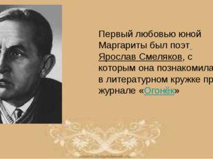 Первый любовью юной Маргариты был поэт Ярослав Смеляков, с которым она познак