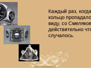 Каждый раз, когда кольцо пропадало из виду, со Смеляковым действительно что-т