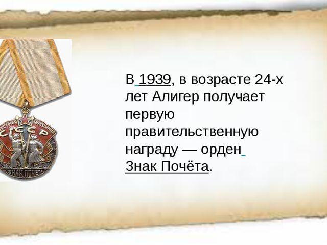 В 1939, в возрасте 24-х лет Алигер получает первую правительственную награду...
