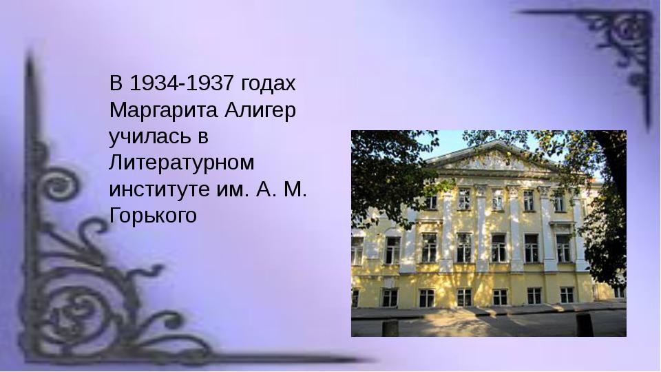 В 1934-1937 годах Маргарита Алигер училась в Литературном институте им. А. М....